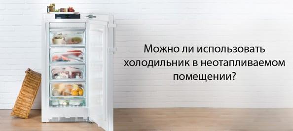 Можно ли использовать холодильник в неотапливаемом помещении?
